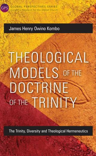 Theological Models of the Doctrine of the Trinity by Owino Kombo