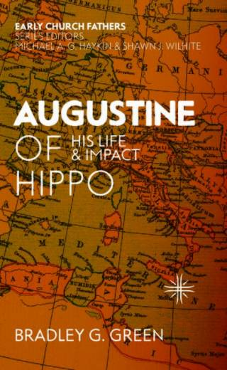 Augustine of Hippo His Life and Impact Bradley G. Green