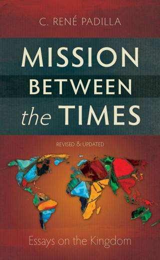 Mission Between the Times Essays on the Kingdom By C. René Padilla