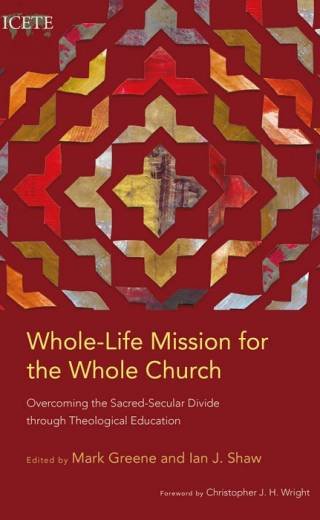 Whole-Life Mission for the Whole Church- Overcoming the Sacred-Secular Divide through Theological Education Edited By Mark Greene and Ian J. Shaw