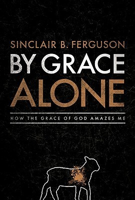 By Grace Alone: How the Grace of God Amazes me by Sinclair Ferguson