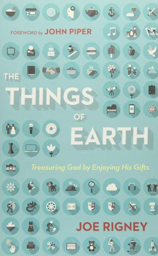 The Things of Earth: Treasuring God by Enjoying His Gifts by Joe Rigney